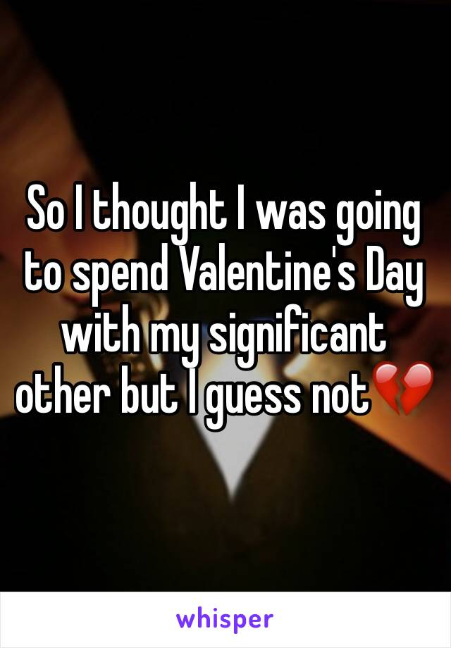 So I thought I was going to spend Valentine's Day with my significant other but I guess not💔