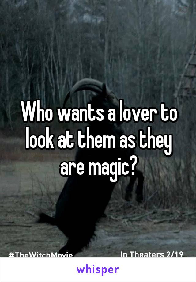 Who wants a lover to look at them as they are magic?