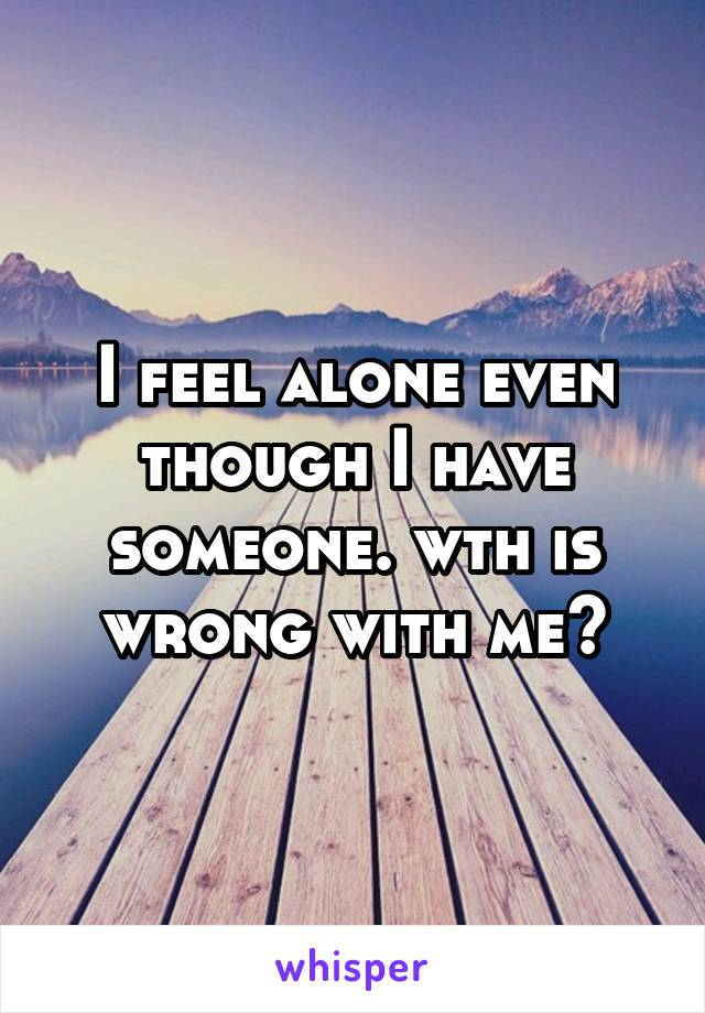 I feel alone even though I have someone. wth is wrong with me?