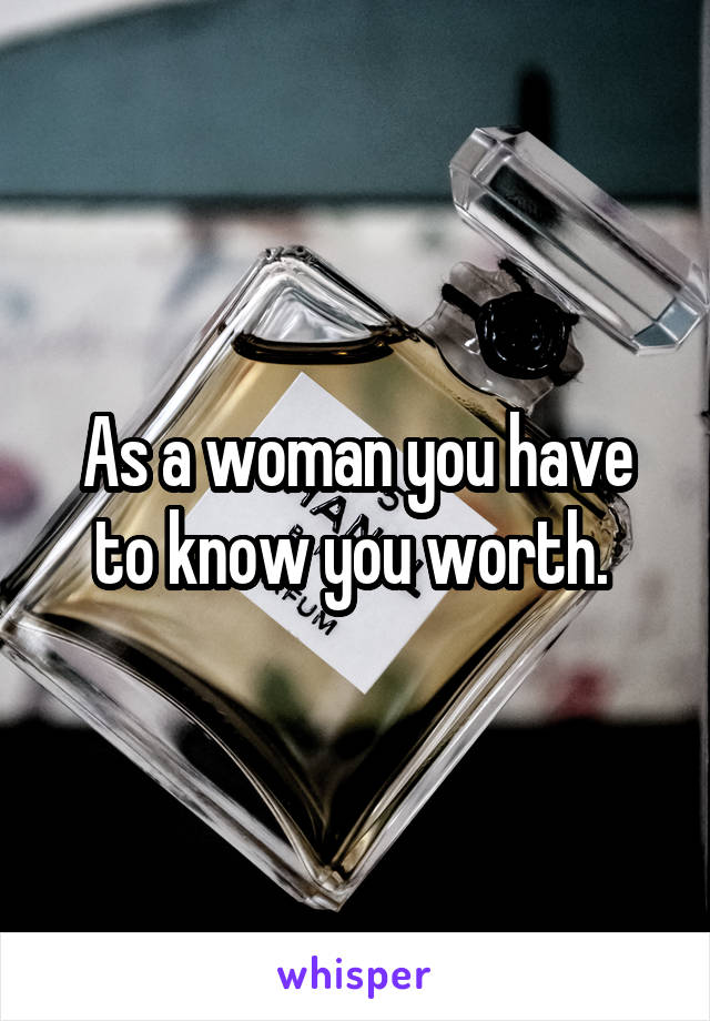 As a woman you have to know you worth.