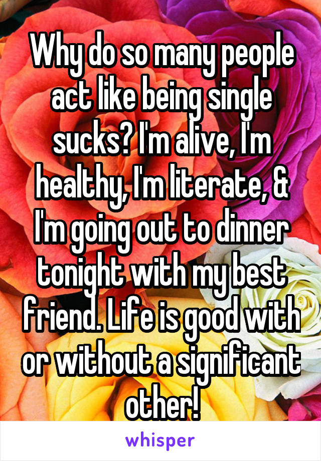 Why do so many people act like being single sucks? I'm alive, I'm healthy, I'm literate, & I'm going out to dinner tonight with my best friend. Life is good with or without a significant other!