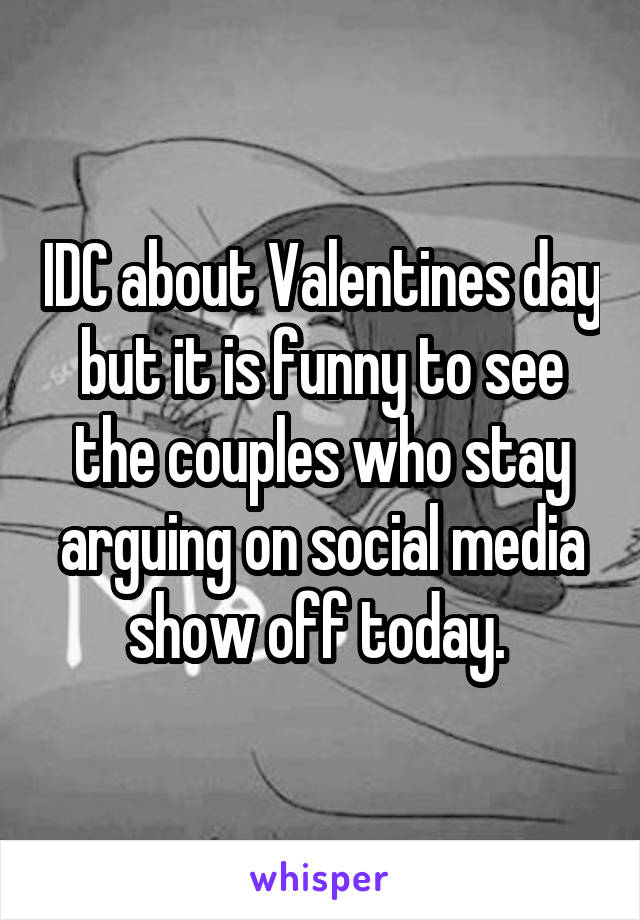 IDC about Valentines day but it is funny to see the couples who stay arguing on social media show off today.