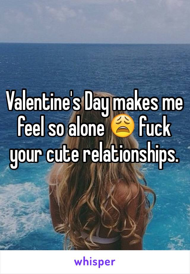 Valentine's Day makes me feel so alone 😩 fuck your cute relationships.