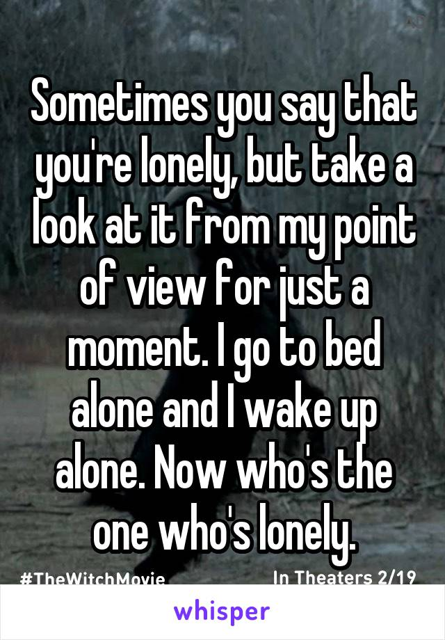 Sometimes you say that you're lonely, but take a look at it from my point of view for just a moment. I go to bed alone and I wake up alone. Now who's the one who's lonely.