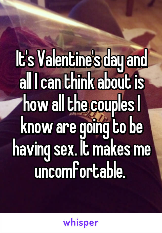 It's Valentine's day and all I can think about is how all the couples I know are going to be having sex. It makes me uncomfortable.