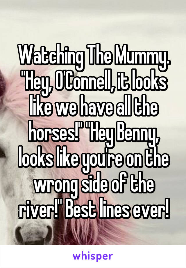 """Watching The Mummy. """"Hey, O'Connell, it looks like we have all the horses!"""" """"Hey Benny, looks like you're on the wrong side of the river!"""" Best lines ever!"""