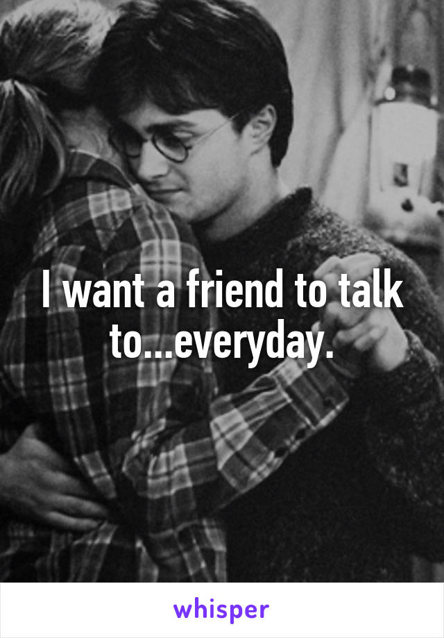 I want a friend to talk to...everyday.