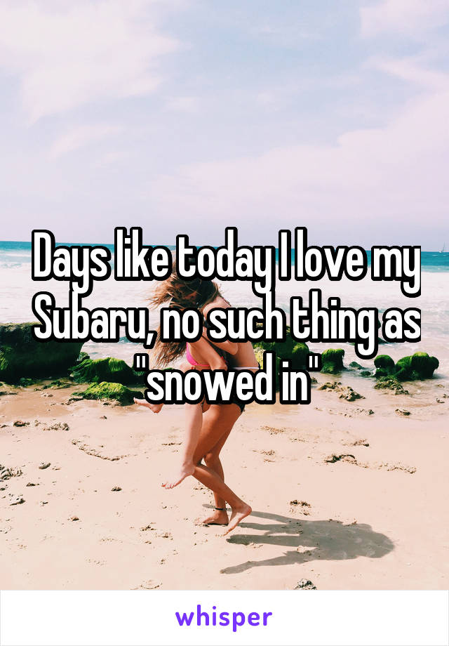 """Days like today I love my Subaru, no such thing as """"snowed in"""""""