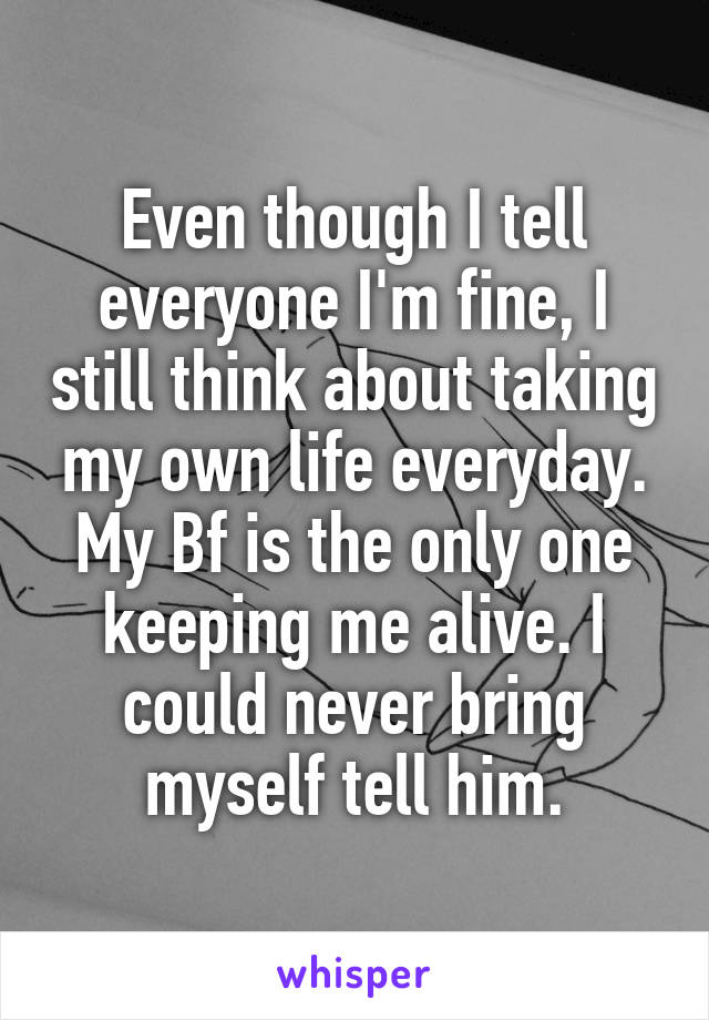 Even though I tell everyone I'm fine, I still think about taking my own life everyday. My Bf is the only one keeping me alive. I could never bring myself tell him.