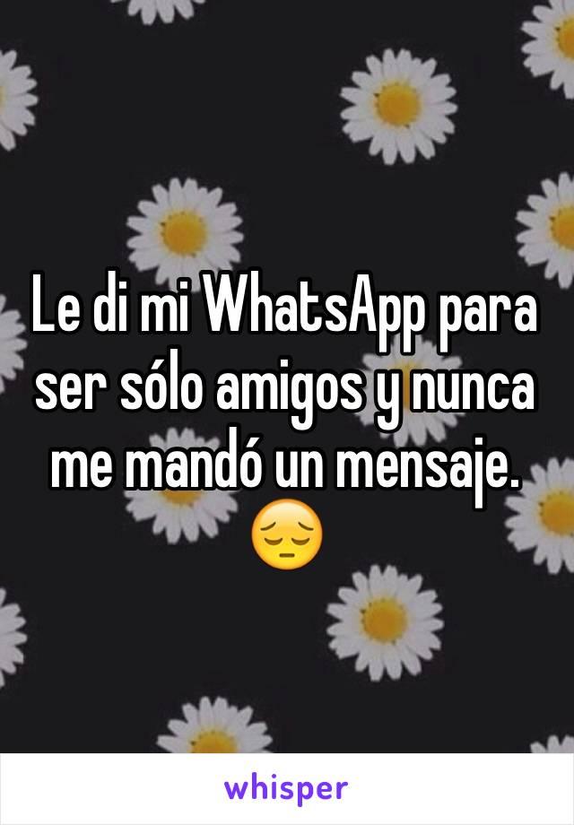 Le di mi WhatsApp para ser sólo amigos y nunca me mandó un mensaje. 😔