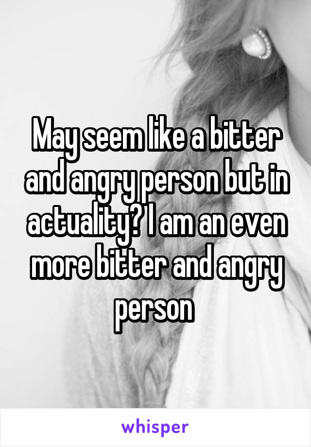 May seem like a bitter and angry person but in actuality? I am an even more bitter and angry person