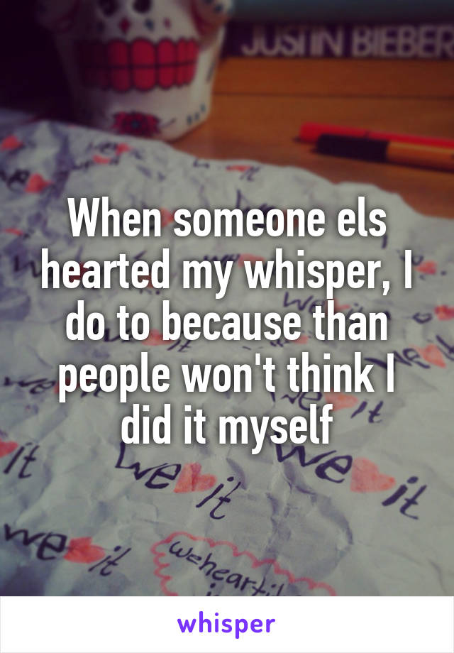 When someone els hearted my whisper, I do to because than people won't think I did it myself