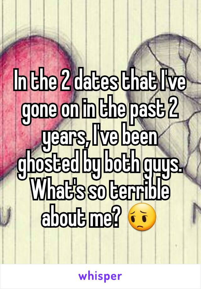 In the 2 dates that I've gone on in the past 2 years, I've been ghosted by both guys. What's so terrible about me? 😔