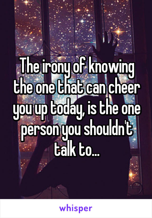 The irony of knowing the one that can cheer you up today, is the one person you shouldn't talk to...
