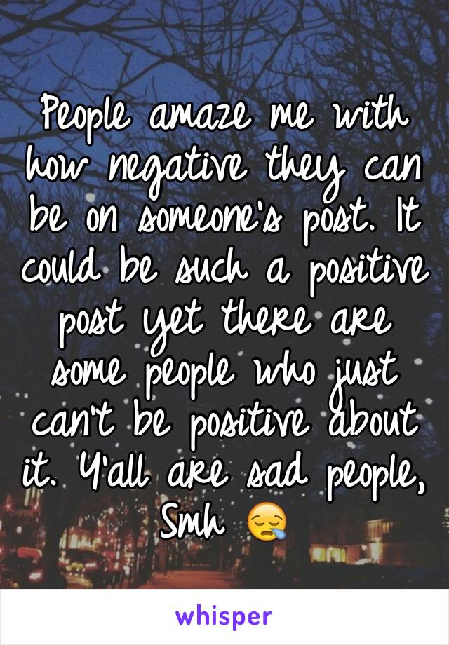 People amaze me with how negative they can be on someone's post. It could be such a positive post yet there are some people who just can't be positive about it. Y'all are sad people, Smh 😪