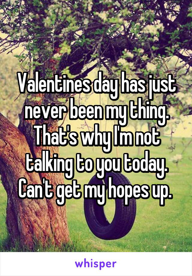 Valentines day has just never been my thing. That's why I'm not talking to you today. Can't get my hopes up.