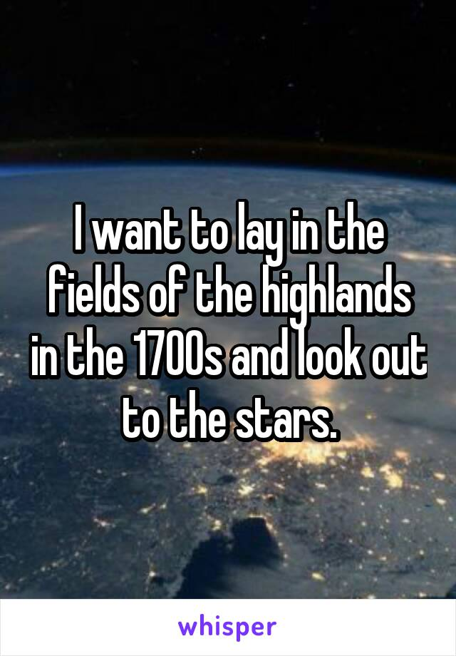 I want to lay in the fields of the highlands in the 1700s and look out to the stars.