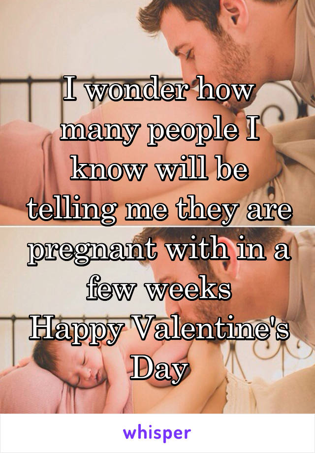 I wonder how many people I know will be telling me they are pregnant with in a few weeks Happy Valentine's Day