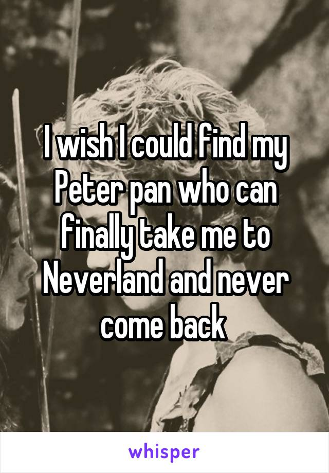 I wish I could find my Peter pan who can finally take me to Neverland and never come back