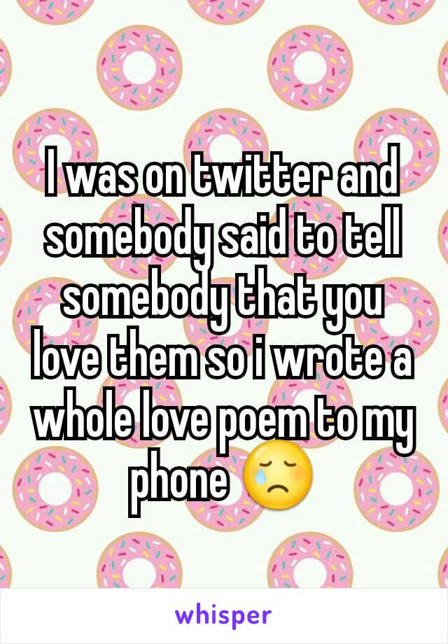 I was on twitter and somebody said to tell somebody that you love them so i wrote a whole love poem to my phone 😢