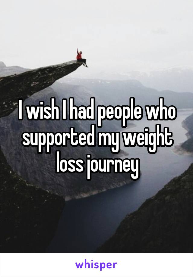 I wish I had people who supported my weight loss journey