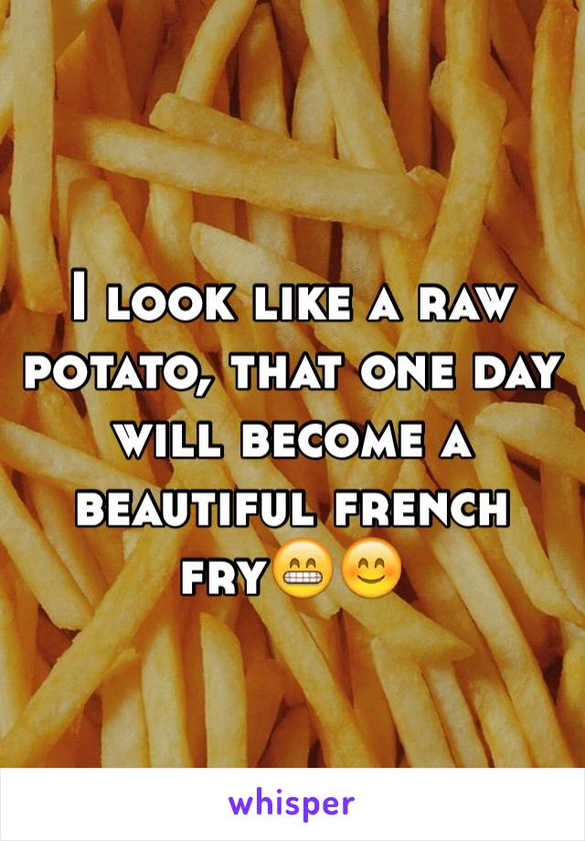 I look like a raw potato, that one day will become a beautiful french fry😁😊