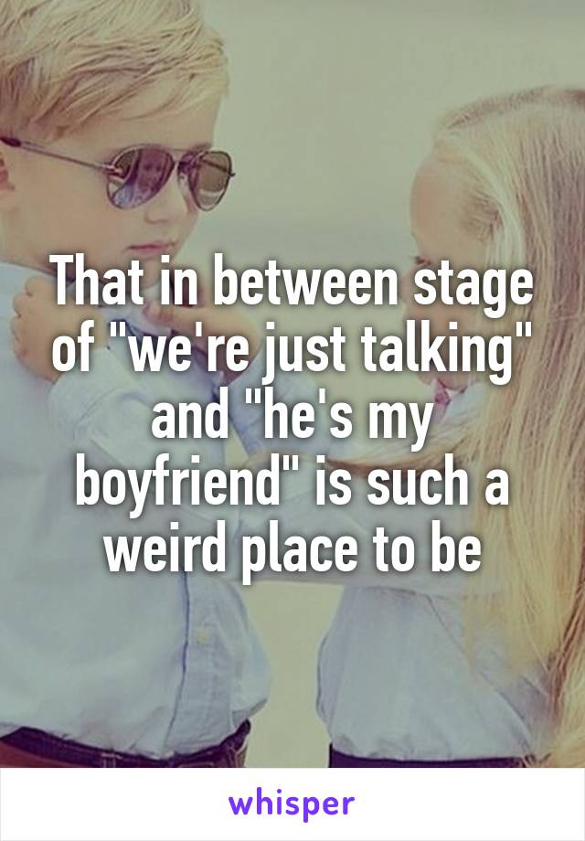 """That in between stage of """"we're just talking"""" and """"he's my boyfriend"""" is such a weird place to be"""