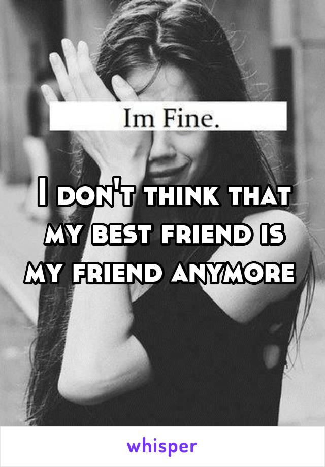 I don't think that my best friend is my friend anymore