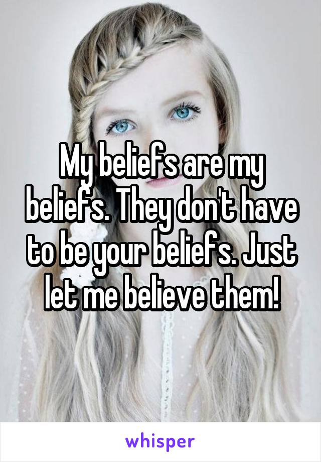 My beliefs are my beliefs. They don't have to be your beliefs. Just let me believe them!