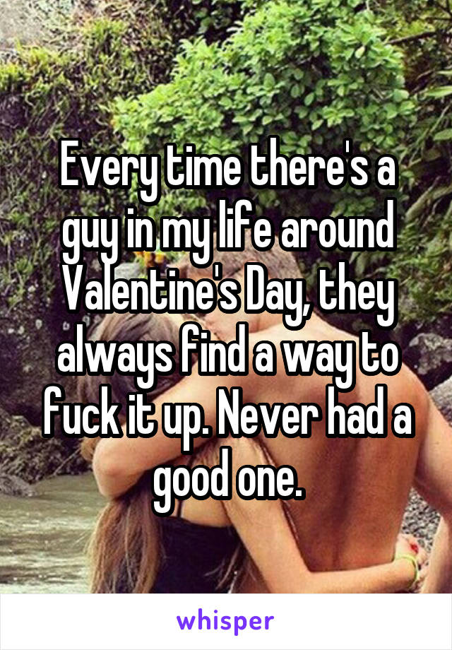 Every time there's a guy in my life around Valentine's Day, they always find a way to fuck it up. Never had a good one.
