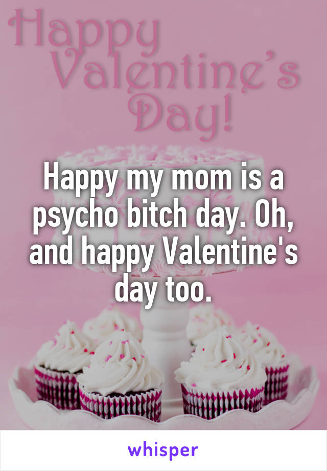 Happy my mom is a psycho bitch day. Oh, and happy Valentine's day too.
