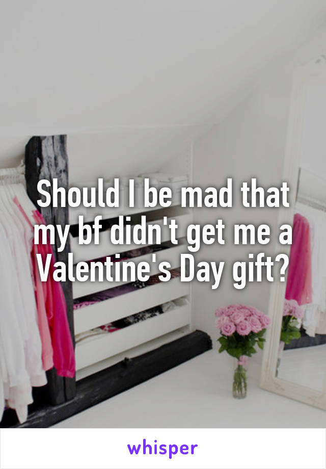 Should I be mad that my bf didn't get me a Valentine's Day gift?