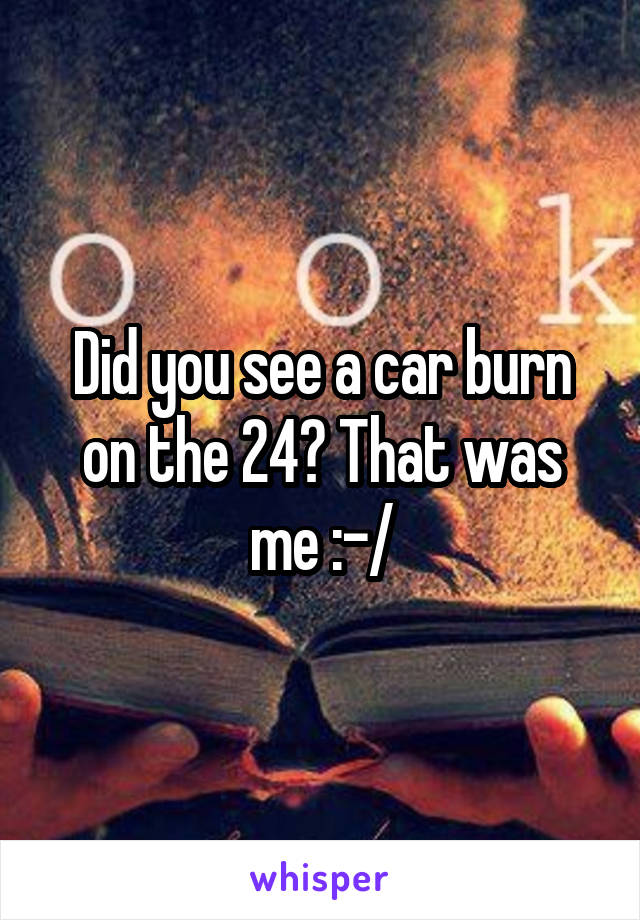 Did you see a car burn on the 24? That was me :-/