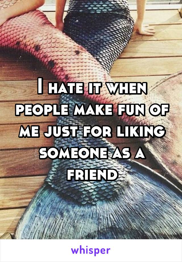 I hate it when people make fun of me just for liking someone as a friend