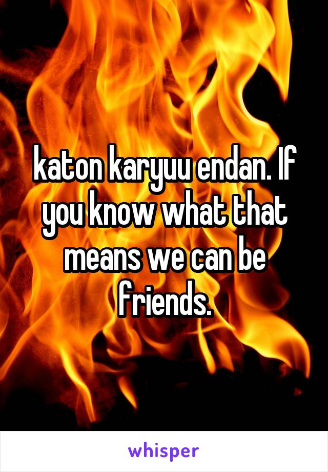 katon karyuu endan. If you know what that means we can be friends.