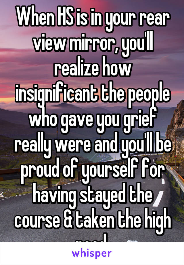 When HS is in your rear view mirror, you'll realize how insignificant the people who gave you grief really were and you'll be proud of yourself for having stayed the course & taken the high road.