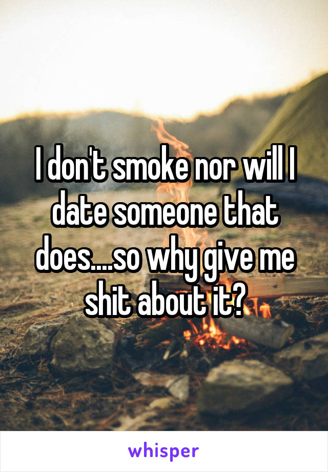 I don't smoke nor will I date someone that does....so why give me shit about it?