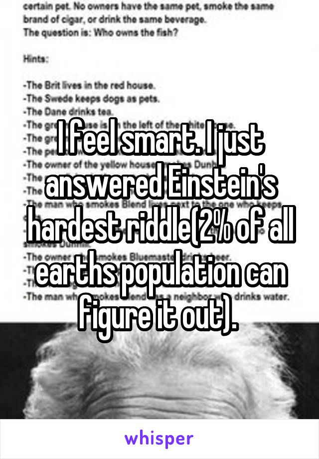 I feel smart. I just answered Einstein's hardest riddle(2% of all earths population can figure it out).