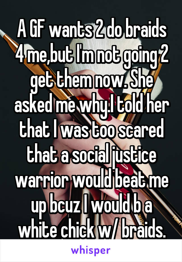 A GF wants 2 do braids 4 me,but I'm not going 2 get them now. She asked me why.I told her that I was too scared that a social justice warrior would beat me up bcuz I would b a white chick w/ braids.