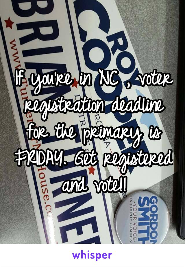If you're in NC , voter registration deadline for the primary is FRIDAY. Get registered and vote!!