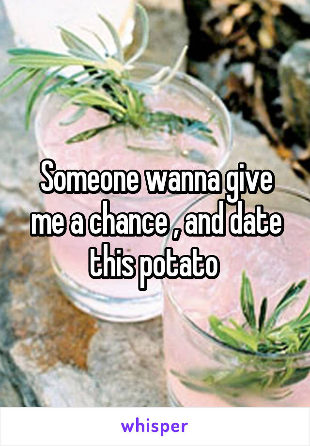 Someone wanna give me a chance , and date this potato
