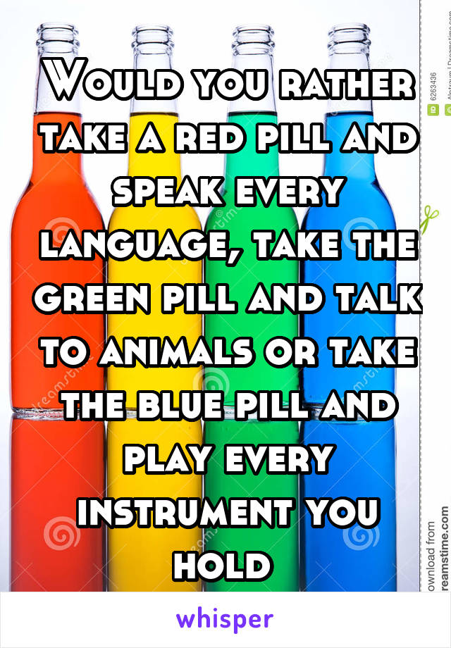 Would you rather take a red pill and speak every language, take the green pill and talk to animals or take the blue pill and play every instrument you hold