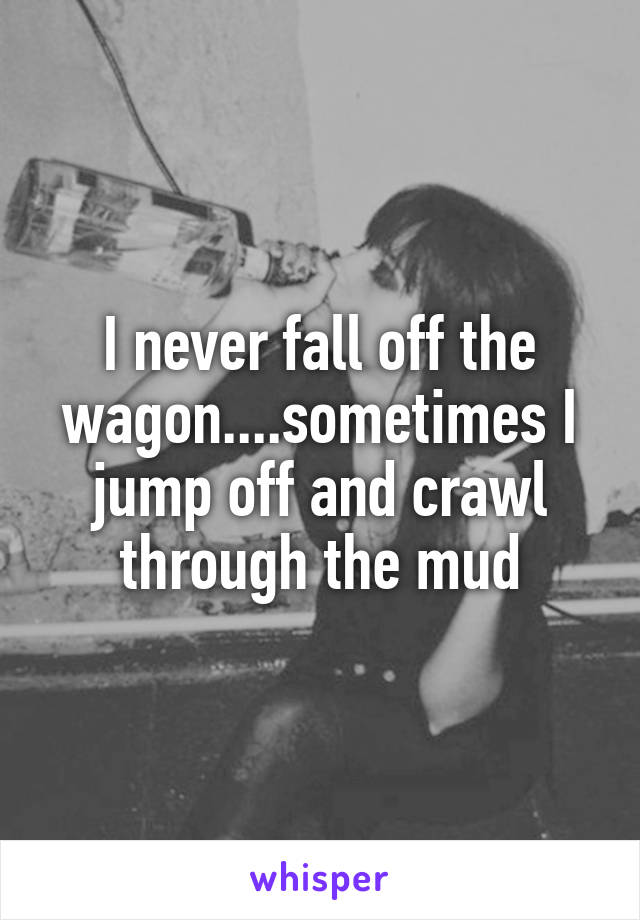 I never fall off the wagon....sometimes I jump off and crawl through the mud
