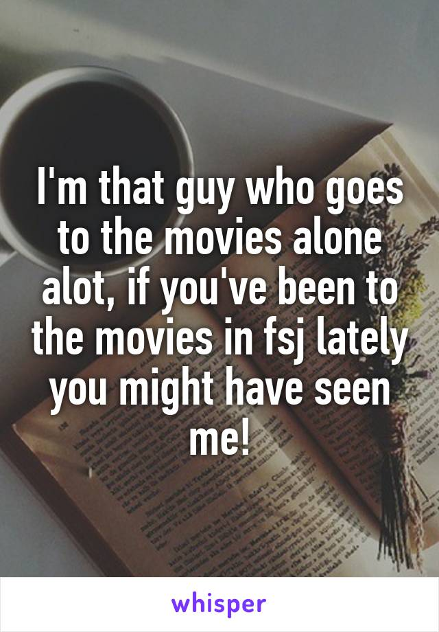 I'm that guy who goes to the movies alone alot, if you've been to the movies in fsj lately you might have seen me!