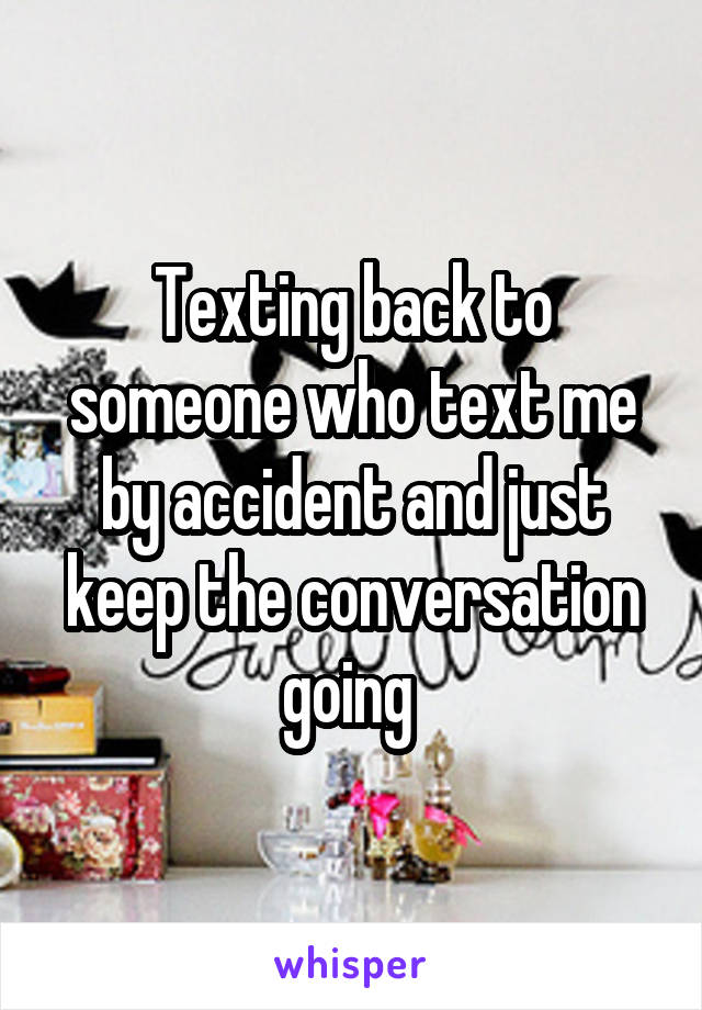 Texting back to someone who text me by accident and just keep the conversation going
