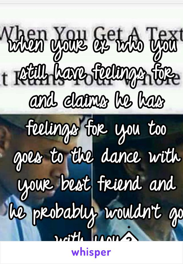 when your ex who you still have feelings for and claims he has feelings for you too goes to the dance with your best friend and he probably wouldn't go with you😑