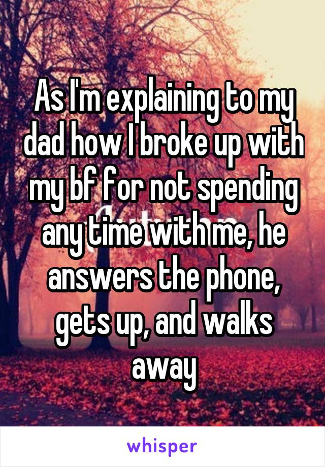 As I'm explaining to my dad how I broke up with my bf for not spending any time with me, he answers the phone, gets up, and walks away