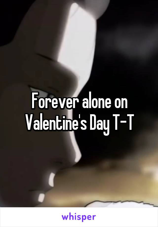 Forever alone on Valentine's Day T-T