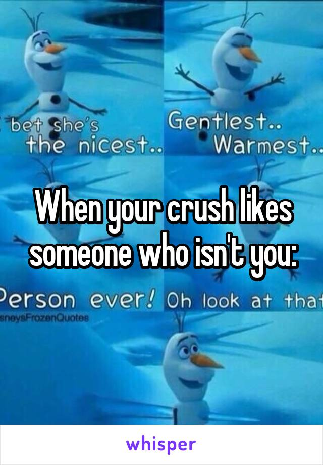 When your crush likes someone who isn't you: