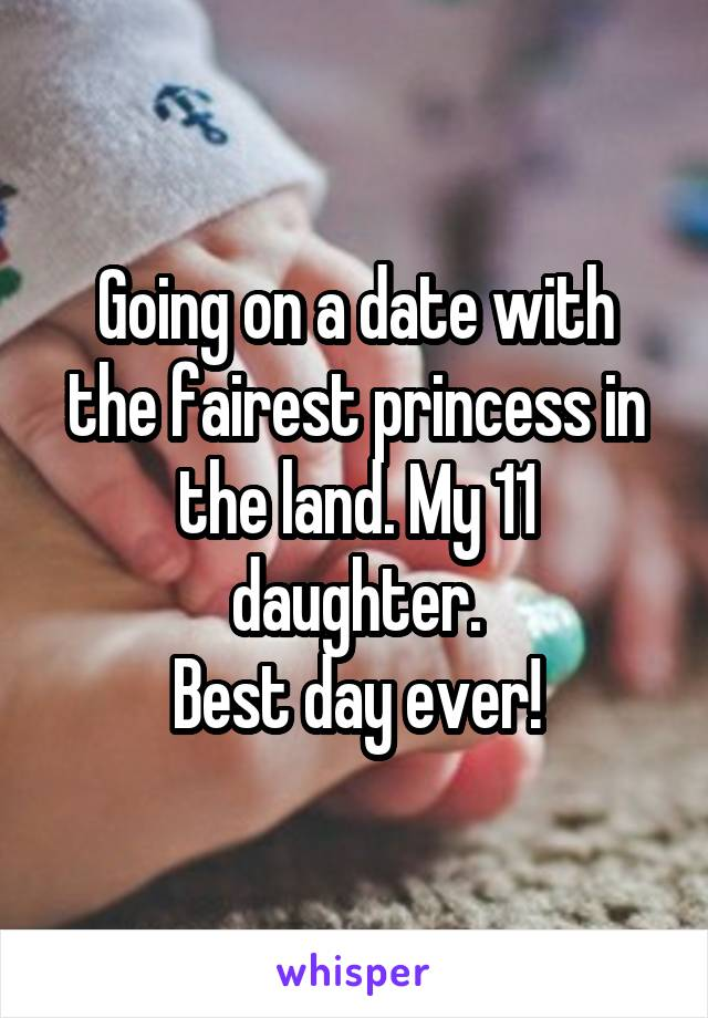 Going on a date with the fairest princess in the land. My 11 daughter. Best day ever!